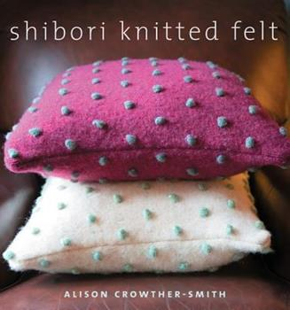 Shibori Knitted Felt: 20 Plus Designs to Knit, Bead, and Felt 1596680857 Book Cover