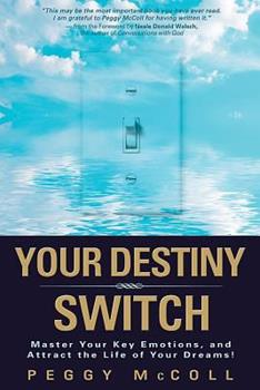 Your Destiny Switch: Master Your Key Emotions, and Attract the Life of Your Dreams 1401912370 Book Cover