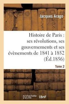 Paperback Histoire de Paris : Ses Revolutions, Ses Gouvernements et Ses Evenements de 1841 a 1852 Tome 2 [French] Book