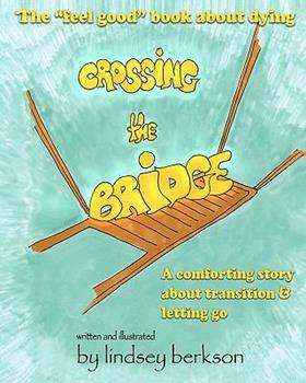 Crossing the Bridge: The Feel Good Book about Dying 1453741356 Book Cover