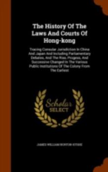 Hardcover The History of the Laws and Courts of Hong-Kong: Tracing Consular Jurisdiction in China and Japan and Including Parliamentary Debates, and the Rise, P Book
