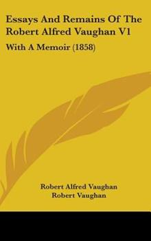 Hardcover Essays and Remains of the Robert Alfred Vaughan V1 : With A Memoir (1858) Book