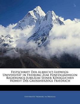 Paperback Festschrift Der Albrecht-Ludwigs-Universit?t in Freiburg Zum F?nfzigj?hrigen Regierungs-Jubil?um Seiner K?niglichen Hoheit Des Grossherzogs Friedrich Book
