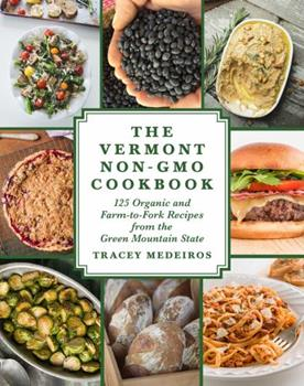 The Vermont Non-GMO Cookbook: 125 Organic and Farm-To-Fork Recipes from the Green Mountain State 1510722726 Book Cover
