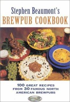 Stephen Beaumont's Brewpub Cookbook: 100 Great Recipes from 30 Great North American Brewpubs 0937381640 Book Cover