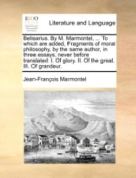 Paperback Belisarius by M Marmontel, to Which Are Added, Fragments of Moral Philosophy, by the Same Author, in Three Essays, Never Before Translated : I. O Book