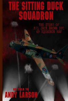 The Sitting Duck Squadron: The Story of F/L Jack Brown DFC, 69 Squadron RAF 1484095340 Book Cover
