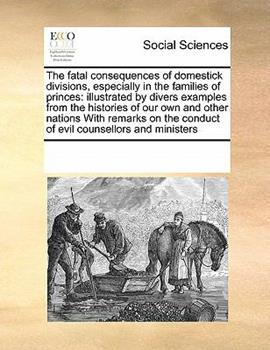Paperback The Fatal Consequences of Domestick Divisions, Especially in the Families of Princes : Illustrated by divers examples from the histories of our own And Book
