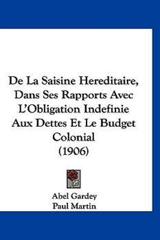 Hardcover De la Saisine Hereditaire, Dans Ses Rapports Avec L'Obligation Indefinie Aux Dettes et le Budget Colonial Book