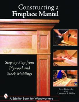 Paperback Constructing a Fireplace Mantel: Step-By-Step from Plywood and Stock Moldings Book