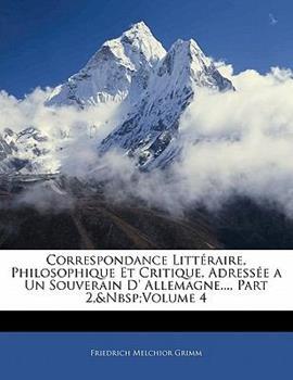 Paperback Correspondance Litt?raire, Philosophique et Critique, Adress?e a un Souverain D' Allemagne , Part Book