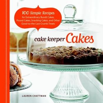 Cake Keeper Cakes: 100 Simple Recipes for Extraordinary Bundt Cakes, Pound Cakes, Snacking Cakes and Other Good-To-The-Last-Crumb Treats 1600851207 Book Cover