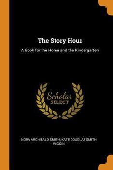 Paperback The Story Hour : A Book for the Home and the Kindergarten Book