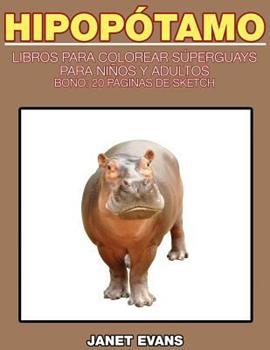 Paperback Hipopotamo: Libros Para Colorear Superguays Para Ninos y Adultos (Bono: 20 Paginas de Sketch) [Spanish] Book