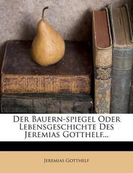 Paperback Der Bauern-Spiegel Oder Lebensgeschichte Des Jeremias Gotthelf. Dritte Durchgesehene Und Vermehrte Auflage. Book