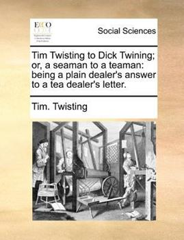 Paperback Tim Twisting to Dick Twining; or, a Seaman to a Teaman : Being a plain dealer's answer to a tea dealer's Letter Book