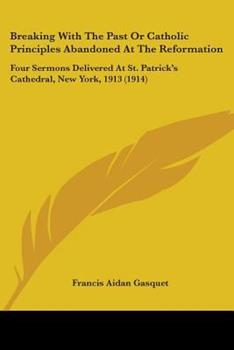 Paperback Breaking with the Past or Catholic Principles Abandoned at the Reformation : Four Sermons Delivered at St. Patrick's Cathedral, New York, 1913 (1914) Book