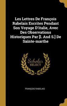 Les Lettres de Fran�ois Rabelais Escrites Pendant Son Voyage d'Italie, Avec Des Observations Historiques Par [l. and S.] de Sainte-Marthe 0353681636 Book Cover