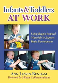 Infants and Toddlers at Work: Using Reggio-Inspired Materials to Support Brain Development 0807751073 Book Cover