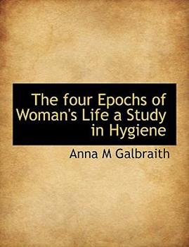 Paperback The Four Epochs of Woman's Life a Study in Hygiene Book