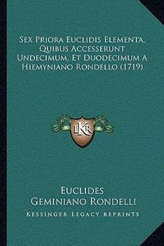 Paperback Sex Priora Euclidis Elementa, Quibus Accesserunt Undecimum, et Duodecimum a Hiemyniano Rondello Book