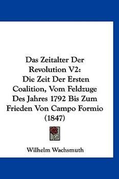 Hardcover Das Zeitalter der Revolution V2 : Die Zeit der Ersten Coalition, Vom Feldzuge des Jahres 1792 Bis Zum Frieden Von Campo Formio (1847) Book