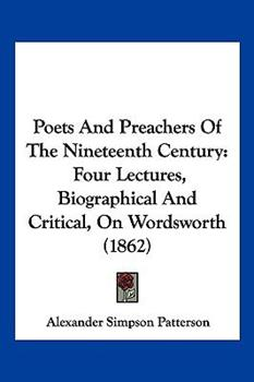 Hardcover Poets and Preachers of the Nineteenth Century : Four Lectures, Biographical and Critical, on Wordsworth (1862) Book