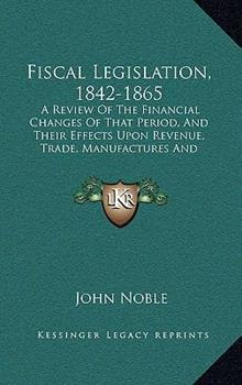Hardcover Fiscal Legislation, 1842-1865 : A Review of the Financial Changes of That Period, and Their Effects upon Revenue, Trade, Manufactures and Employment Book