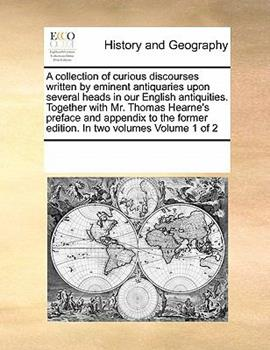 Paperback A Collection of Curious Discourses Written by Eminent Antiquaries Upon Several Heads in Our English Antiquities. Together with Mr. Thomas Hearne's Pre Book