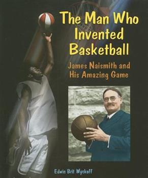 The Man Who Invented Basketball: James Naismith and His Amazing Game 0766028461 Book Cover