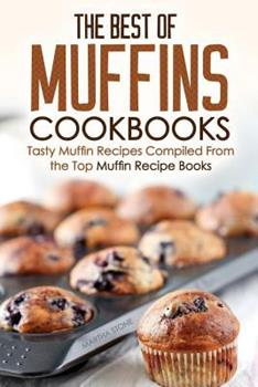 The Best of Muffins Cookbooks: Tasty Muffin Recipes Compiled from the Top Muffin Recipe Books