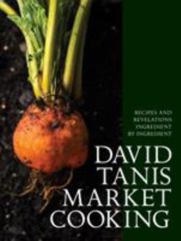 David Tanis Market Cooking: Recipes and Revelations, Ingredient by Ingredient 1579656285 Book Cover