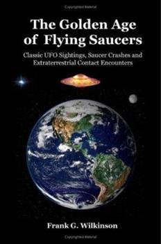 Paperback The Golden Age of Flying Saucers: Classic UFO Sightings, Saucer Crashes and Extraterrestrial Contact Encounters Book