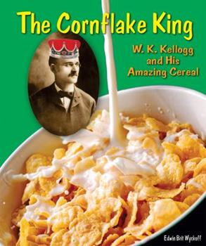 The Cornflake King: W. K. Kellogg and His Amazing Cereal 0766034488 Book Cover