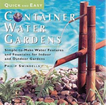 Quick and Easy Container Water Gardens: Simple-To-Make Water Features and Fountains for Indoor and Outdoor Gardens 1580170803 Book Cover
