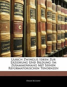 Paperback Ulrich Zwinglis Ideen Zur Erziehung Und Bildung: Im Zusammenhang Mit Seinen Reformatorischen Tendenzen Book