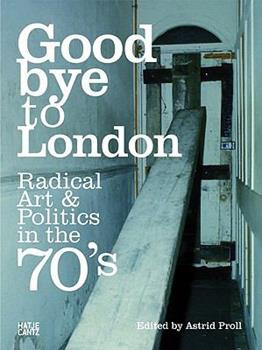 Goodbye to London: Radical Art and Politics in the Seventies 3775727396 Book Cover