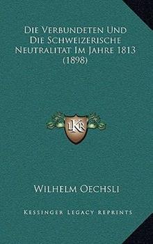 Hardcover Die Verbundeten und Die Schweizerische Neutralitat Im Jahre 1813 Book