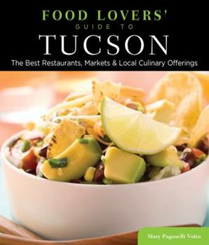 Food Lovers' Guide to® Tucson: The Best Restaurants, Markets & Local Culinary Offerings (Food Lovers' Series) 0762781211 Book Cover