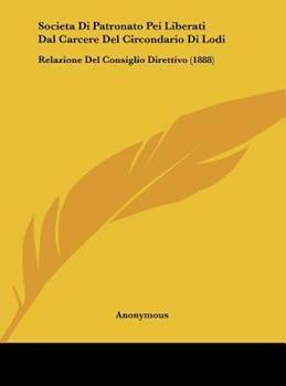Hardcover Societa Di Patronato Pei Liberati Dal Carcere del Circondario Di Lodi: Relazione del Consiglio Direttivo (1888) Book