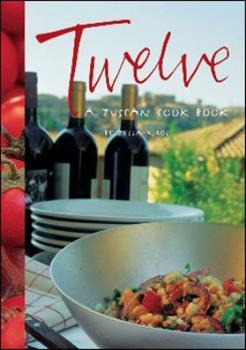Twelve: A Tuscan Cook Book 1552857328 Book Cover
