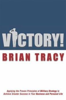 Victory!: Applying the Proven Principles of Military Strategy to Achieve Greater Success in Your Business and