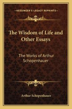 The Wisdom of Life: And Other Essays by Arthur Schopenhauer 1162722282 Book Cover