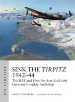 Sink the Tirpitz 1942-44: The RAF and Fleet Air Arm Duel with Germany's Mighty Battleship - Book #7 of the Osprey Air Campaign