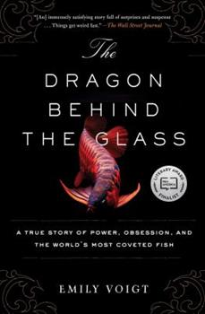 Paperback The Dragon Behind the Glass: A True Story of Power, Obsession, and the World's Most Coveted Fish Book