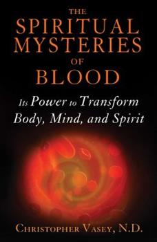 The Spiritual Mysteries of Blood: Its Power to Transform Body, Mind, and Spirit 1620554178 Book Cover