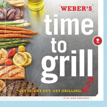 Weber's Time to Grill: Get In. Get Out. Get Grilling. 0376020601 Book Cover