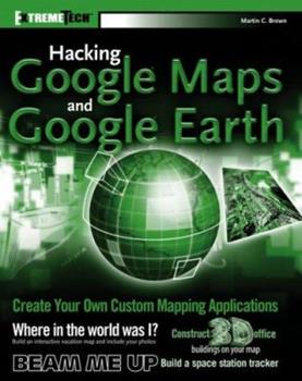 Hacking GoogleMaps and GoogleEarth (ExtremeTech) 0471790095 Book Cover