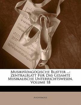 Paperback Musikpadagogische Blatter ...: Zentralblatt Fur Das Gesamte Musikalische Unterrichtswesen, Volume 18 Book