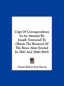 Hardcover Copy of Correspondence in an Attempt by Joseph Townsend to Obtain the Removal of the Stone Altar Erected in 1843 and 1844 (1845) Book